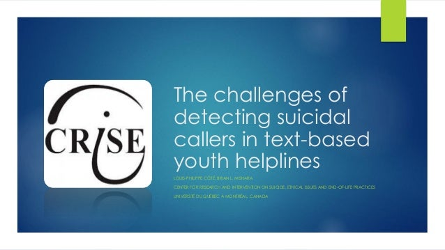 The challenges of detecting suicidal callers in text-based youth helplines LOUIS-PHILIPPE CÔTÉ; BRIAN L. MISHARA CENTER FO...