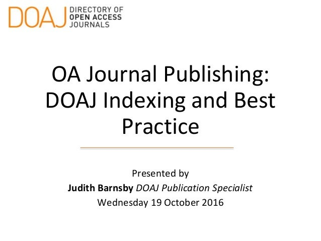 OA Journal Publishing: DOAJ Indexing and Best Practice Presented by Judith Barnsby DOAJ Publication Specialist Wednesday 1...
