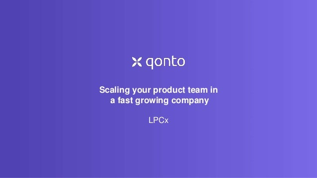 Scaling your product team in a fast growing company LPCx