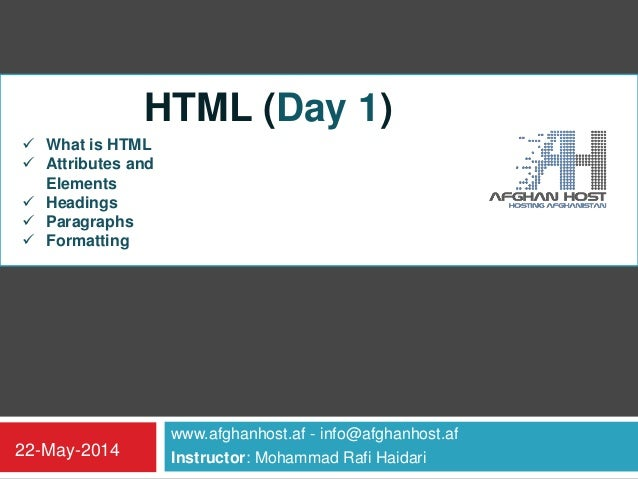 www.afghanhost.af - info@afghanhost.af Instructor: Mohammad Rafi Haidari22-May-2014 HTML (Day 1)  What is HTML  Attribut...