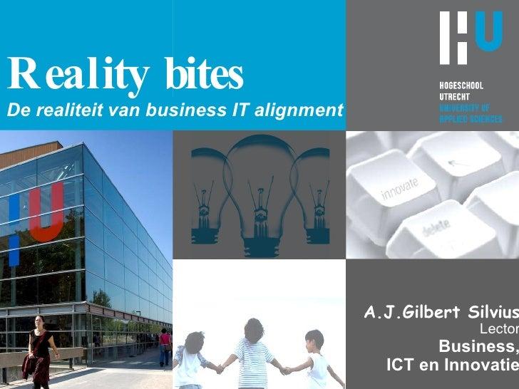 Reality bites De realiteit van business IT alignment A.J.Gilbert Silvius Lector Business, ICT en Innovatie