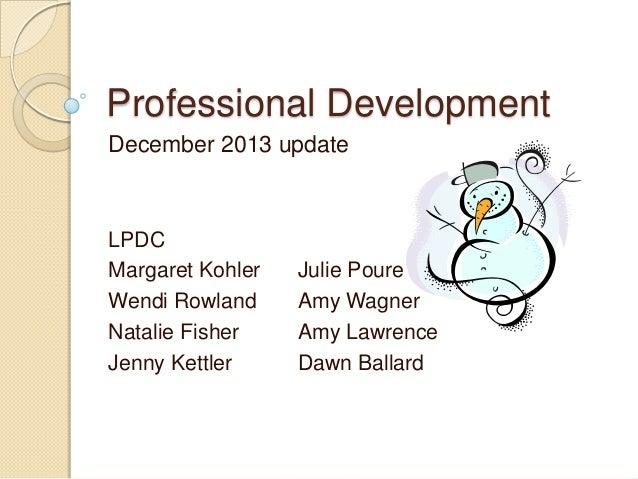 Professional Development December 2013 update  LPDC Margaret Kohler Wendi Rowland Natalie Fisher Jenny Kettler  Julie Pour...