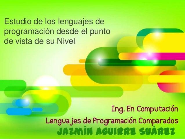 Estudio de los lenguajes deprogramación desde el puntode vista de su NivelJazmín Aguirre SuárezIng. En ComputaciónLenguaje...