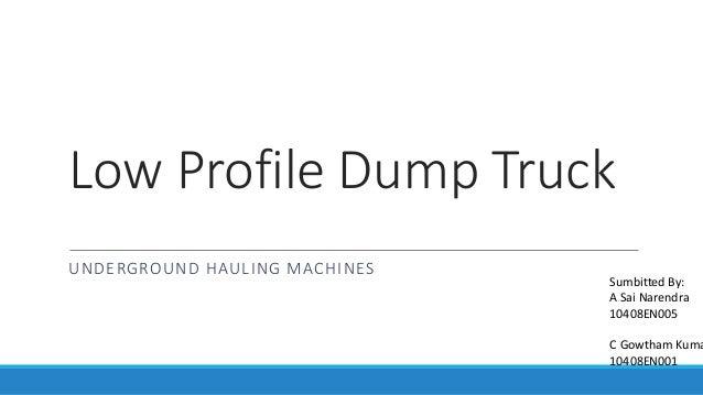 Low Profile Dump Truck UNDERGROUND HAULING MACHINES Sumbitted By: A Sai Narendra 10408EN005 C Gowtham Kuma 10408EN001