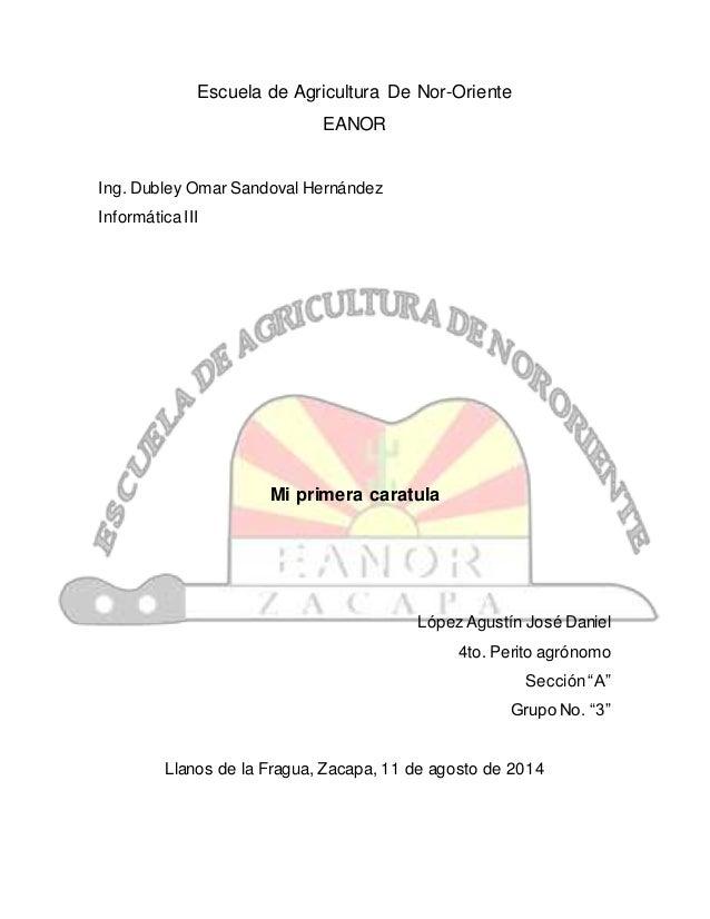 Escuela de Agricultura De Nor-Oriente EANOR Ing. Dubley Omar Sandoval Hernández InformáticaIII Mi primera caratula LópezAg...