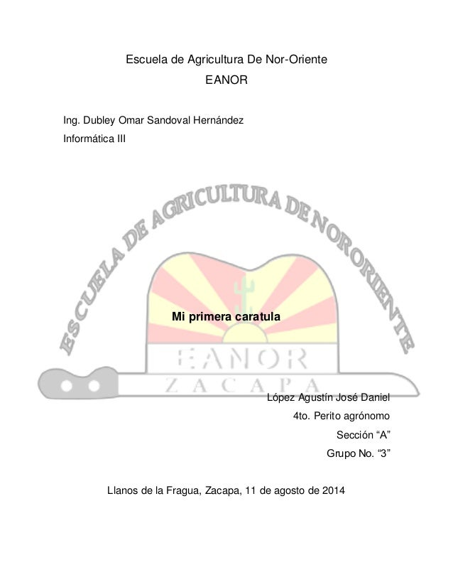 Escuela de Agricultura De Nor-Oriente EANOR Ing. Dubley Omar Sandoval Hernández Informática III Mi primera caratula López ...