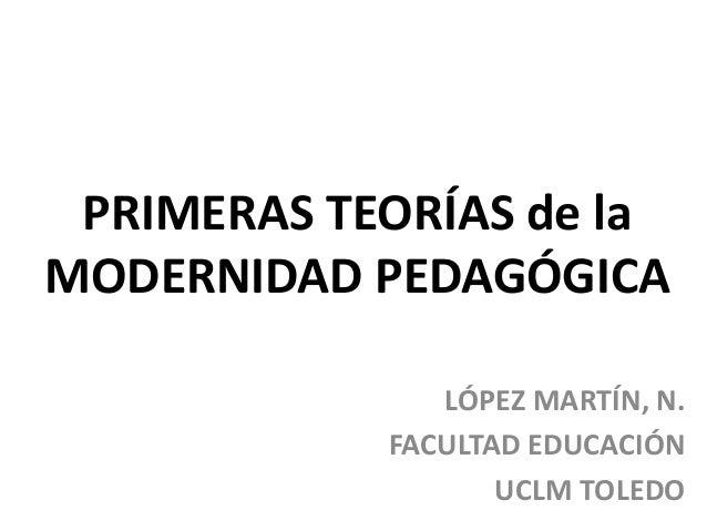 PRIMERAS TEORÍAS de laMODERNIDAD PEDAGÓGICALÓPEZ MARTÍN, N.FACULTAD EDUCACIÓNUCLM TOLEDO