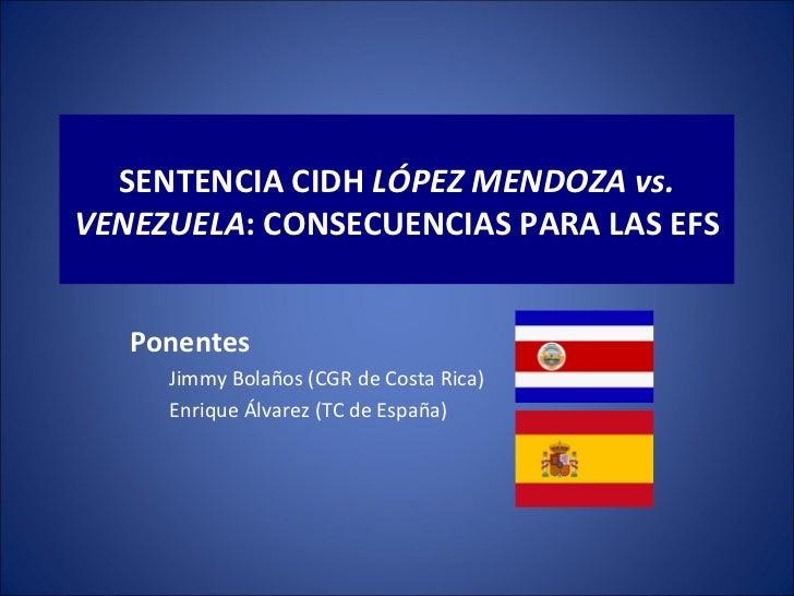 SENTENCIA CIDH LÓPEZ MENDOZA vs.VENEZUELA: CONSECUENCIAS PARA LAS EFS   Ponentes     Jimmy Bolaños (CGR de Costa Rica)    ...