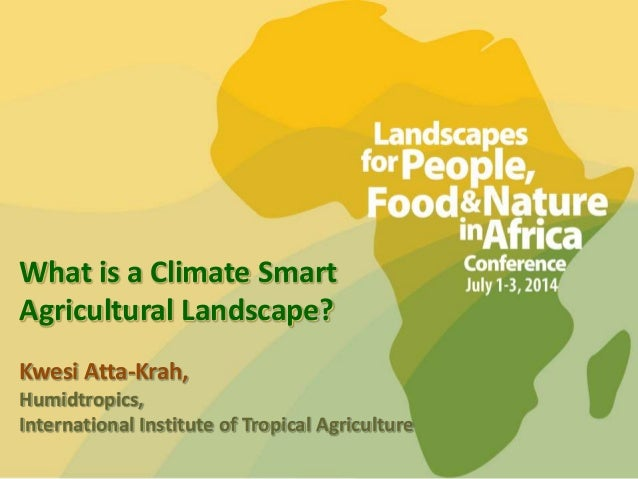 What is a Climate Smart Agricultural Landscape? Kwesi Atta-Krah, Humidtropics, International Institute of Tropical Agricul...