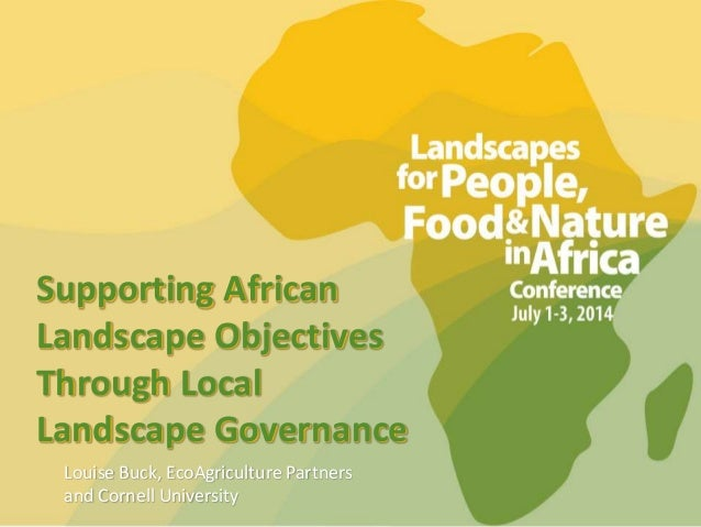 Supporting African Landscape Objectives Through Local Landscape Governance Louise Buck, EcoAgriculture Partners and Cornel...
