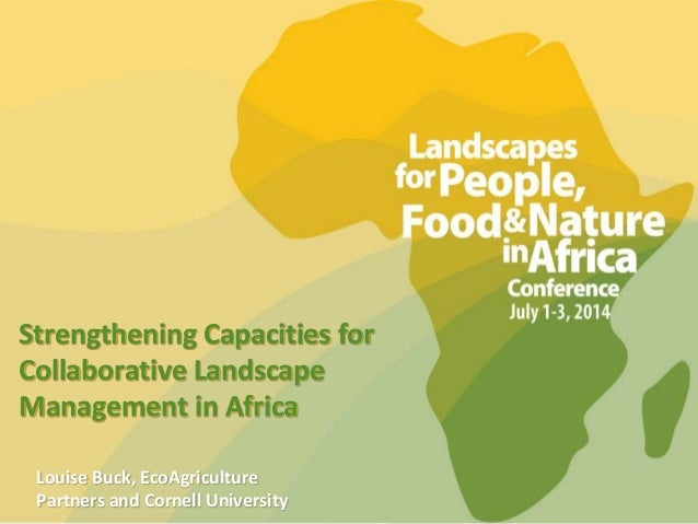 Strengthening Capacities for Collaborative Landscape Management in Africa Louise Buck, EcoAgriculture Partners and Cornell...