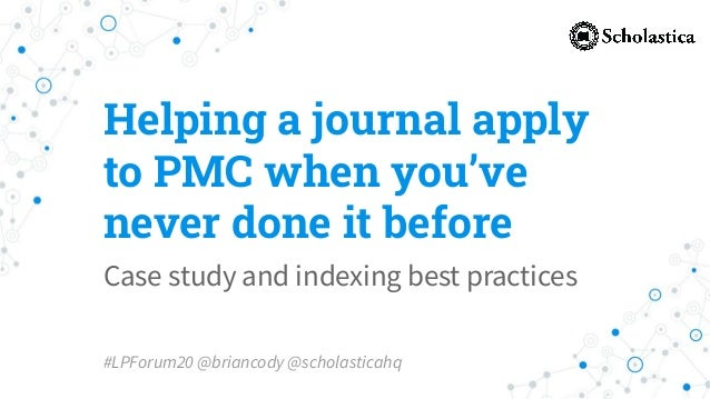 Helping a journal apply to PMC when you've never done it before Case study and indexing best practices #LPForum20 @brianco...