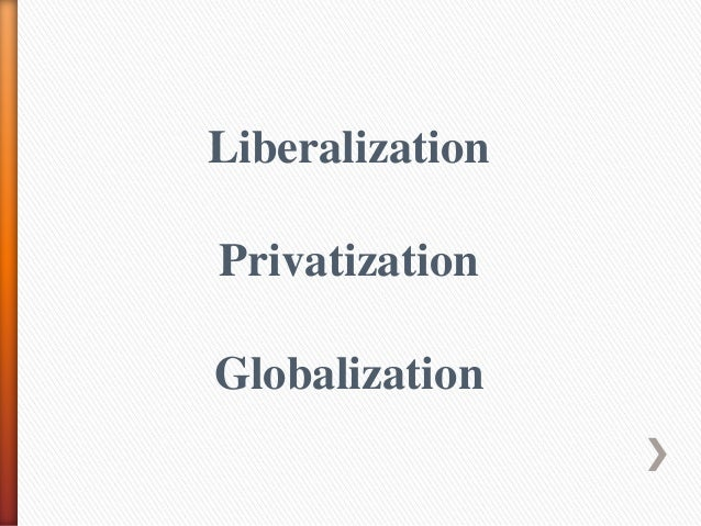 essay on liberalisation privatisation globalisation Lpg and its impact on the indian economy before new economic policy-1991 of india means before liberalization, privatization and globalisation magazines, journals, annual reports, news papers, different types of research papers etc what is lpg l: liberalization.