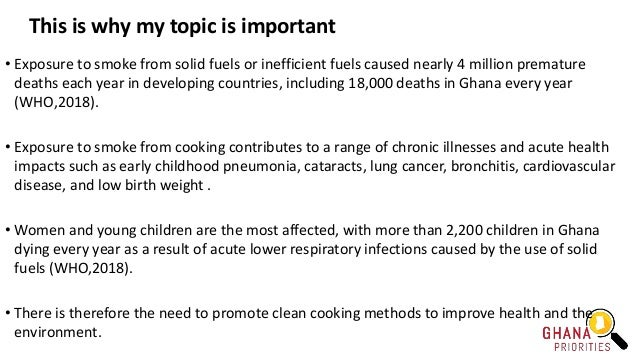 This is why my topic is important • Exposure to smoke from solid fuels or inefficient fuels caused nearly 4 million premat...