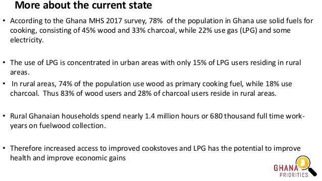 More about the current state • According to the Ghana MHS 2017 survey, 78% of the population in Ghana use solid fuels for ...