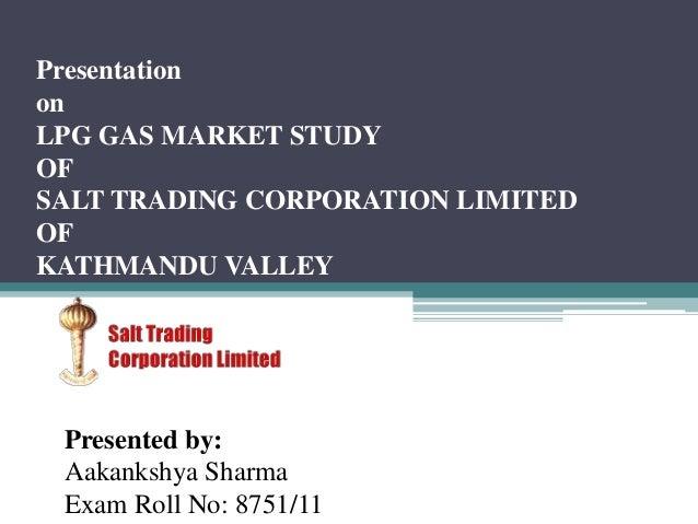 Presentation on LPG GAS MARKET STUDY OF SALT TRADING CORPORATION LIMITED OF KATHMANDU VALLEY Presented by: Aakankshya Shar...