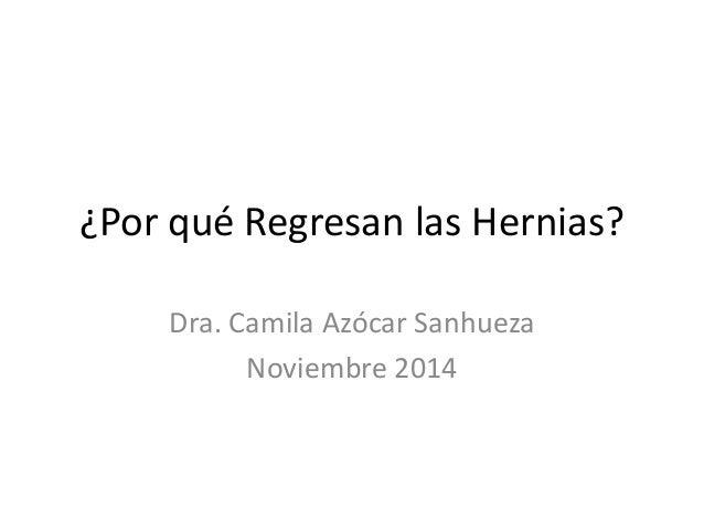 ¿Por qué Regresan las Hernias? Dra. Camila Azócar Sanhueza Noviembre 2014