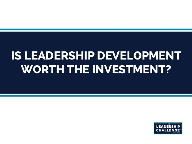 IS LEADERSHIP DEVELOPMENT WORTH THE INVESTMENT?