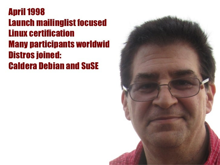 April 1998Launch mailinglist focusedLinux certificationMany participants worldwideDistros joined:Caldera Debian and SuSE