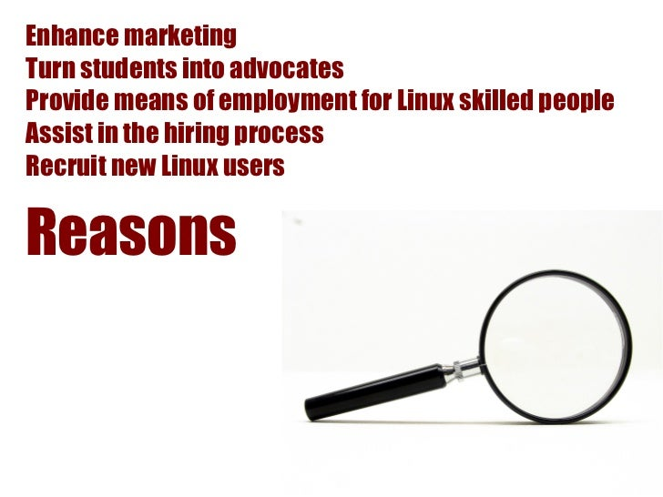 Enhance marketingTurn students into advocatesProvide means of employment for Linux skilled peopleAssist in the hiring proc...