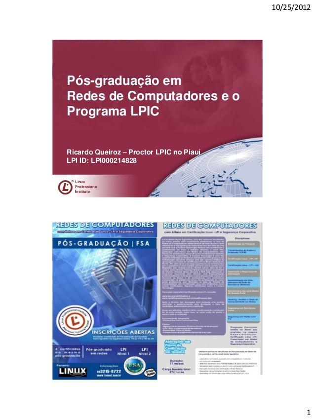 10/25/2012Pós-graduação emRedes de Computadores e oPrograma LPICRicardo Queiroz – Proctor LPIC no PiauíLPI ID: LPI00021482...