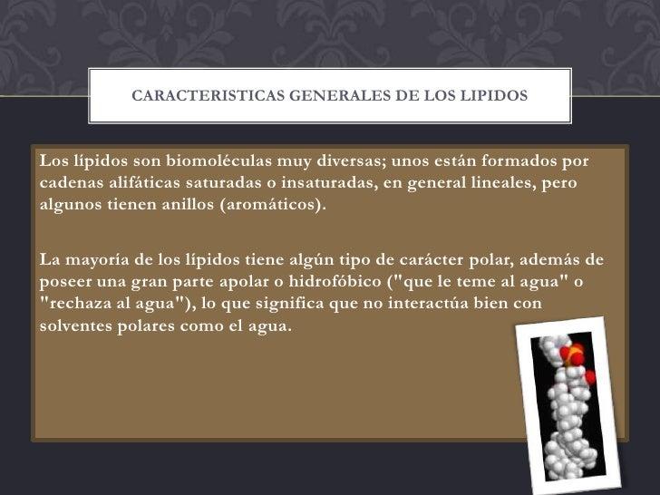 CARACTERISTICAS GENERALES DE LOS LIPIDOSLos lípidos son biomoléculas muy diversas; unos están formados porcadenas alifátic...