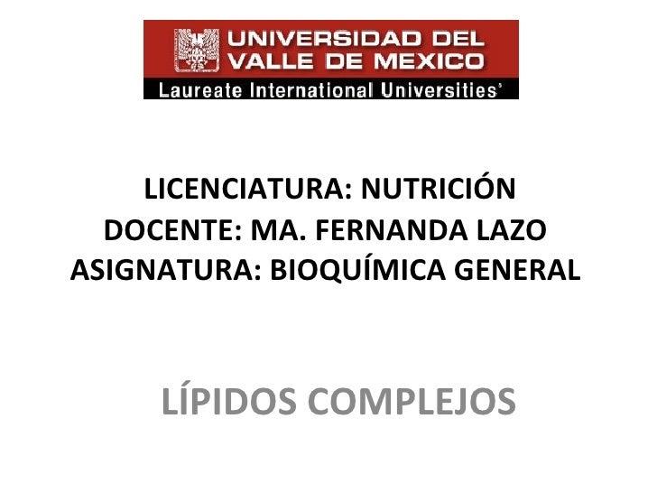 LICENCIATURA: NUTRICIÓN  DOCENTE: MA. FERNANDA LAZOASIGNATURA: BIOQUÍMICA GENERAL     LÍPIDOS COMPLEJOS