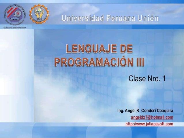 Ing. Angel R. Condori Coaquira angeldx7@hotmail.com http://www.juliacasoft.com Clase Nro. 1