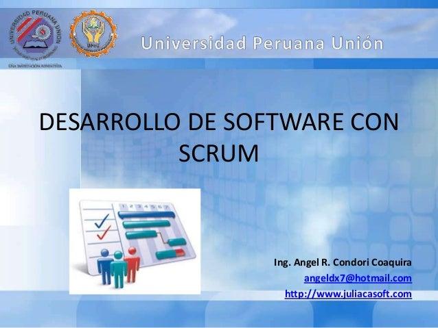 DESARROLLO DE SOFTWARE CON SCRUM Ing. Angel R. Condori Coaquira angeldx7@hotmail.com http://www.juliacasoft.com