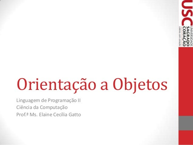 Orientação a Objetos Linguagem de Programação II Ciência da Computação Prof.ª Ms. Elaine Cecília Gatto