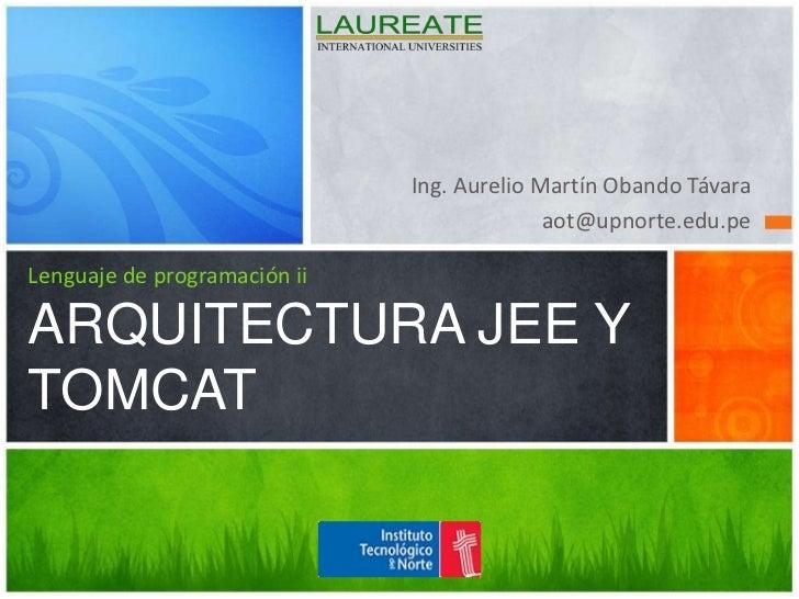 Ing. Aurelio Martín Obando Távara<br />aot@upnorte.edu.pe<br />Lenguaje de programación iiARQUITECTURA JEE Y TOMCAT<br />