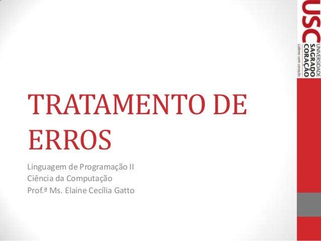 TRATAMENTO DE ERROS Linguagem de Programação II Ciência da Computação Prof.ª Ms. Elaine Cecília Gatto