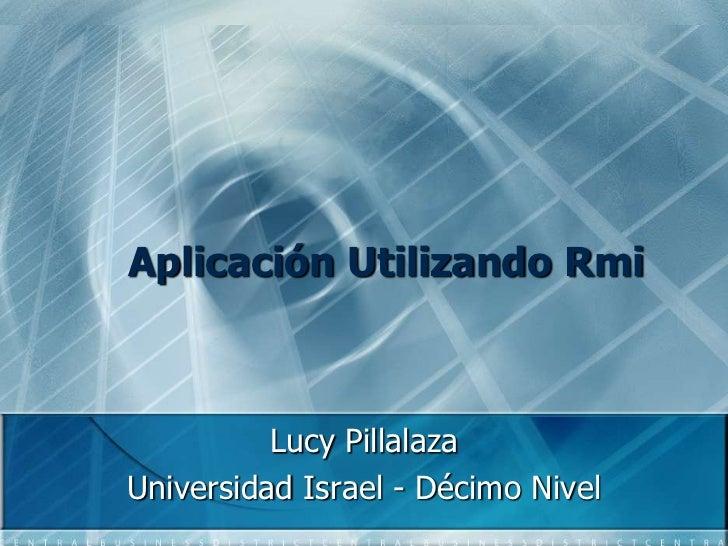 Aplicación Utilizando Rmi<br />Lucy Pillalaza<br />Universidad Israel - Décimo Nivel<br />