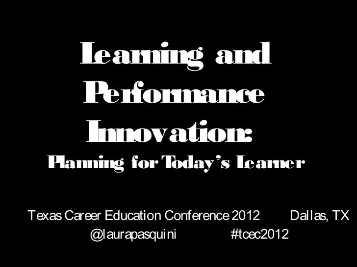 Learning and        P erformance        Innovation:   Planning for Today's LearnerTexas Career Education Conference 2012  ...