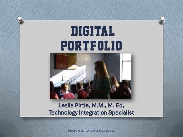 DIGITAL PORTFOLIO Leslie Pirtle, M.M., M. Ed, Technology Integration Specialist ©Leslie Pirtle LesliePirtle@yahoo.com
