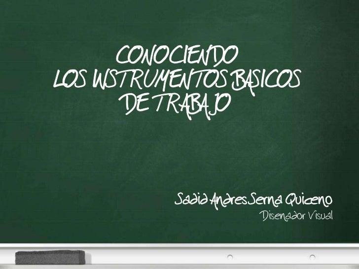 CONOCIENDO LOS INSTRUMENTOS BASICOS         DE TRABAJO                Sadid Andres Serna Quiceno                          ...
