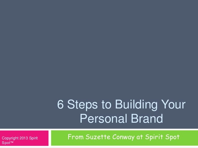 6 Steps to Building YourPersonal BrandFrom Suzette Conway at Spirit SpotCopyright 2013 SpiritSpot™