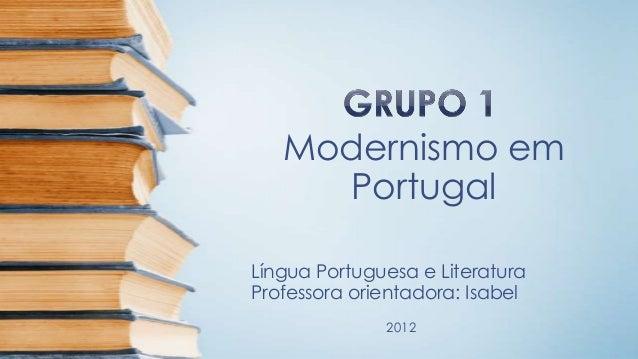 Modernismo em Portugal Língua Portuguesa e Literatura Professora orientadora: Isabel 2012