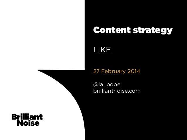 Content strategy LIKE 27 February 2014 @la_pope brilliantnoise.com