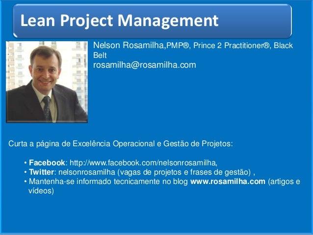 Lean Project Management Nelson Rosamilha,PMP®, Prince 2 Practitioner®, Black Belt  rosamilha@rosamilha.com  Curta a página...