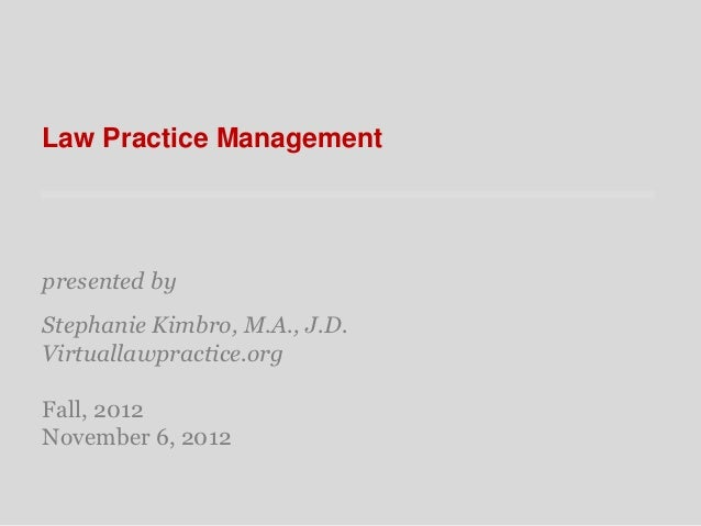 Law Practice Managementpresented byStephanie Kimbro, M.A., J.D.Virtuallawpractice.orgFall, 2012November 6, 2012