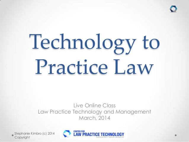 Technology to Practice Law Live Online Class Law Practice Technology and Management March, 2014 Stephanie Kimbro (c) 2014 ...