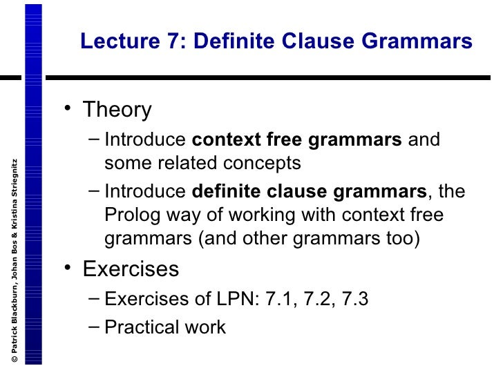 Lecture 7: Definite Clause Grammars <ul><li>Theory </li></ul><ul><ul><li>Introduce  context free grammars  and some relate...