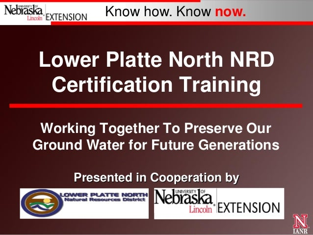 Know how. Know now.  Lower Platte North NRD Certification Training Working Together To Preserve Our Ground Water for Futur...