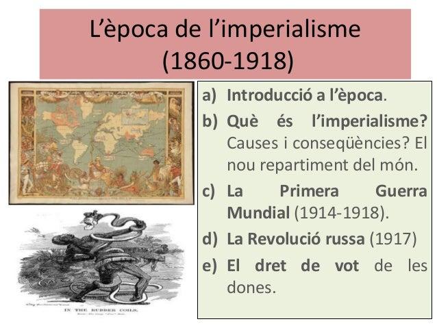 L'època de l'imperialisme (1860-1918) a) Introducció a l'època. b) Què és l'imperialisme? Causes i conseqüències? El nou r...
