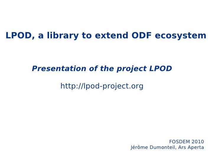 LPOD, a library to extend ODF ecosystem Presentation of the project LPOD http://lpod-project.org FOSDEM 2010 Jérôme Dumont...