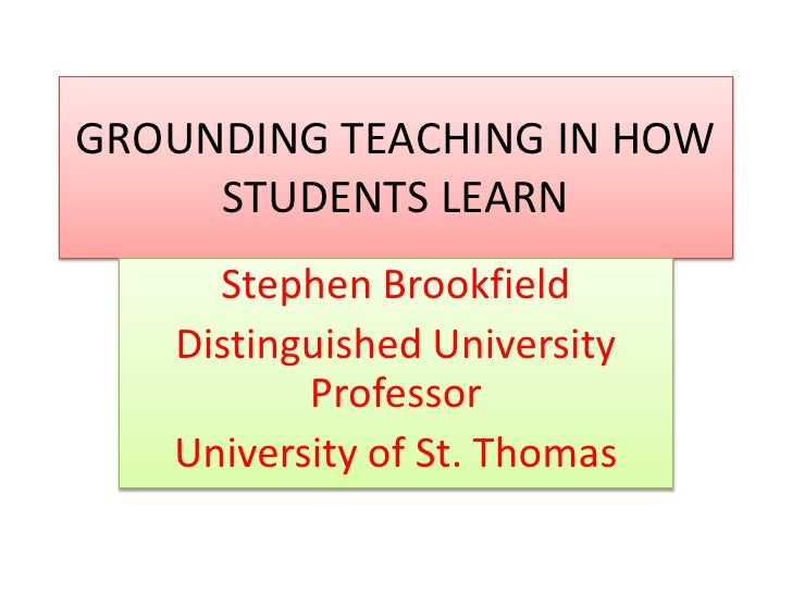 GROUNDING TEACHING IN HOW STUDENTS LEARN<br />Stephen Brookfield<br />Distinguished University Professor<br />University o...