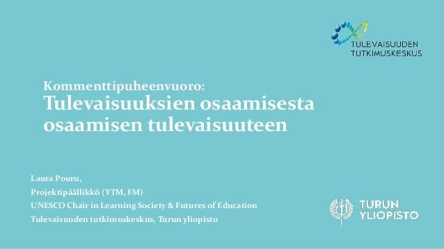 Kommenttipuheenvuoro: Tulevaisuuksien osaamisesta osaamisen tulevaisuuteen Laura Pouru, Projektipäällikkö (YTM, FM) UNESCO...