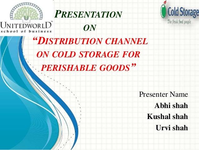"PRESENTATION ON ""DISTRIBUTION CHANNEL ON COLD STORAGE FOR PERISHABLE GOODS"" Presenter Name Abhi shah Kushal shah Urvi shah"
