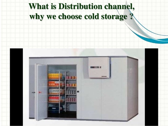 What is Distribution channel, why we choose cold storage ?